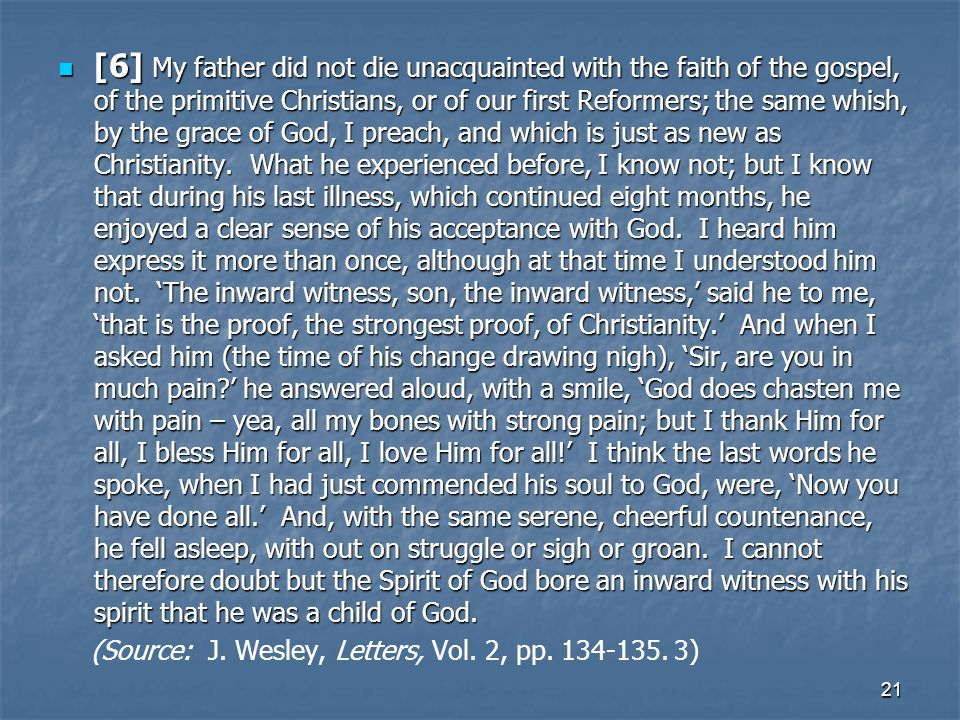 [6] My father did not die unacquainted with the faith of the gospel, of the primitive Christians, or of our first Reformers; the same whish, by the grace of God, I preach, and which is just as new as Christianity. What he experienced before, I know not; but I know that during his last illness, which continued eight months, he enjoyed a clear sense of his acceptance with God. I heard him express it more than once, although at that time I understood him not. 'The inward witness, son, the inward witness,' said he to me, 'that is the proof, the strongest proof, of Christianity.' And when I asked him (the time of his change drawing nigh), 'Sir, are you in much pain ' he answered aloud, with a smile, 'God does chasten me with pain – yea, all my bones with strong pain; but I thank Him for all, I bless Him for all, I love Him for all!' I think the last words he spoke, when I had just commended his soul to God, were, 'Now you have done all.' And, with the same serene, cheerful countenance, he fell asleep, with out on struggle or sigh or groan. I cannot therefore doubt but the Spirit of God bore an inward witness with his spirit that he was a child of God.